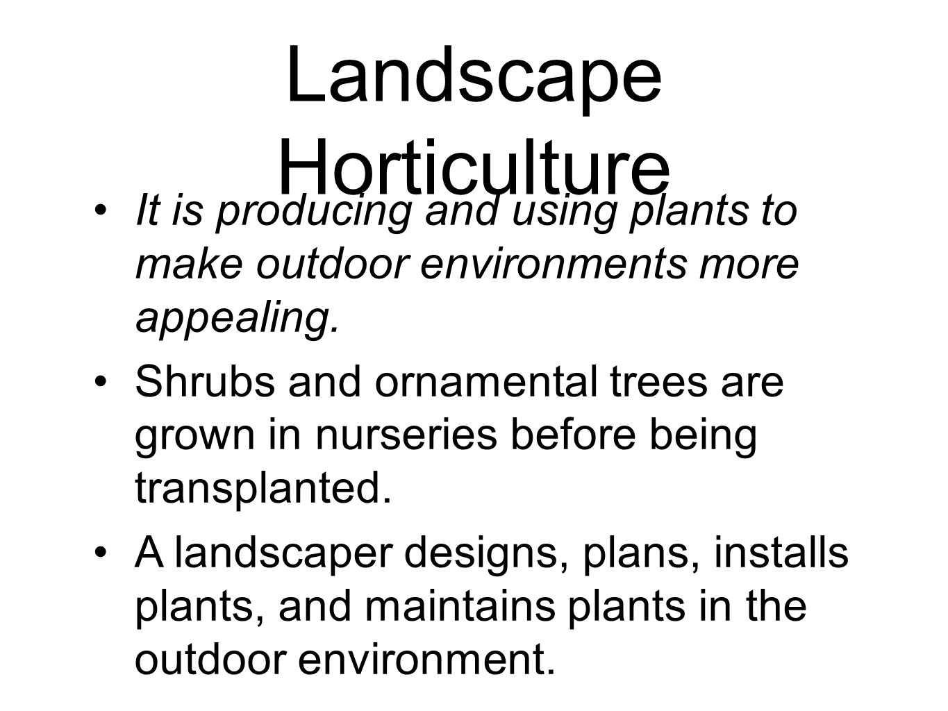 Landscape Horticulture It is producing and using plants to make outdoor environments more appealing. Shrubs and ornamental trees are grown in nurserie