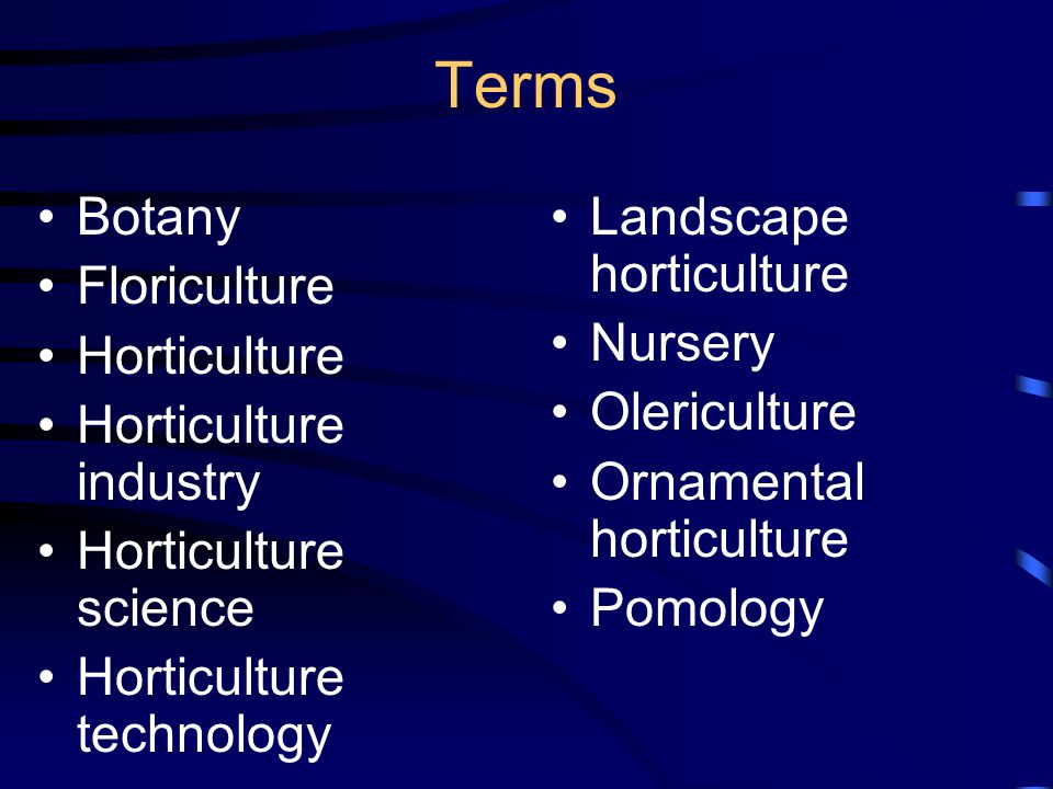 Terms Botany Floriculture Horticulture Horticulture industry Horticulture science Horticulture technology Landscape horticulture Nursery Olericulture Ornamental horticulture Pomology