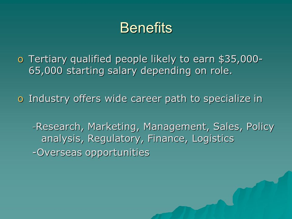 Benefits oTertiary qualified people likely to earn $35,000- 65,000 starting salary depending on role.