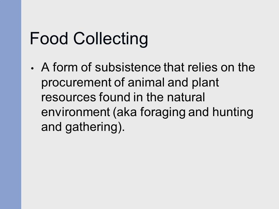 Food Collecting A form of subsistence that relies on the procurement of animal and plant resources found in the natural environment (aka foraging and hunting and gathering).