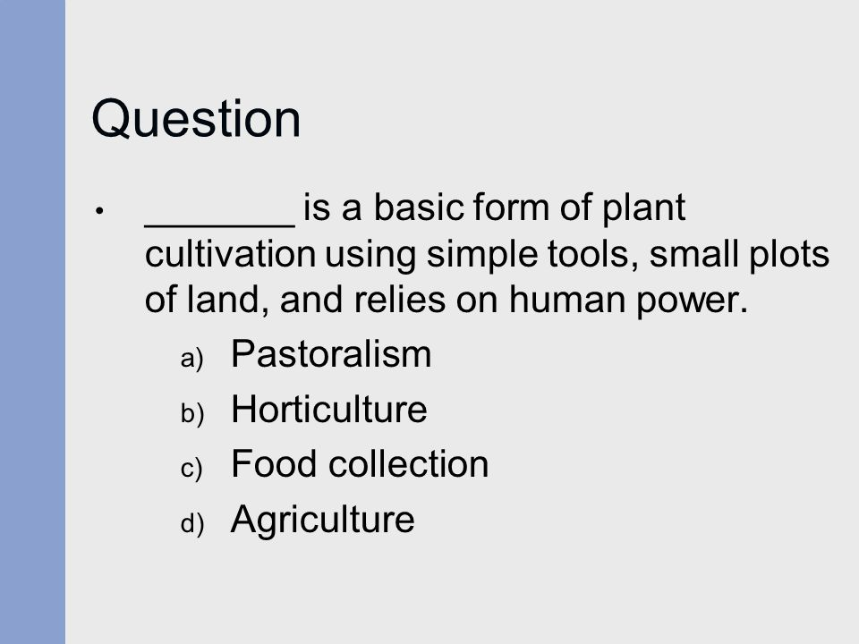 Question _______ is a basic form of plant cultivation using simple tools, small plots of land, and relies on human power. a) Pastoralism b) Horticultu