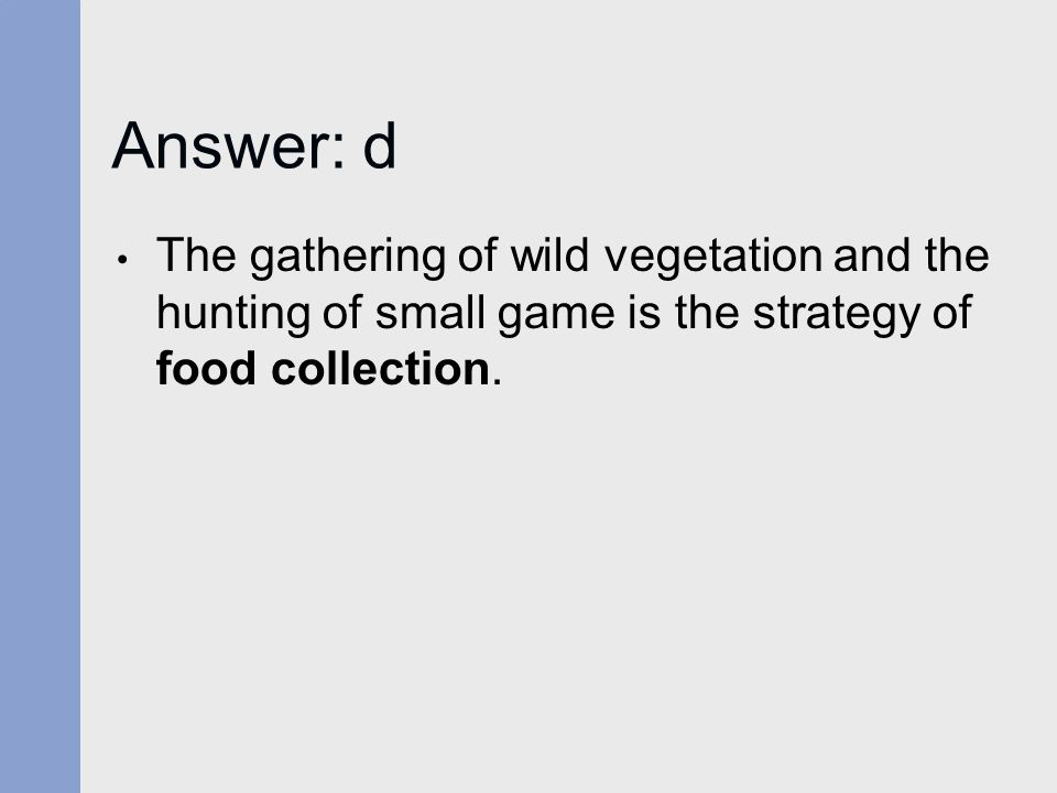 Answer: d The gathering of wild vegetation and the hunting of small game is the strategy of food collection.