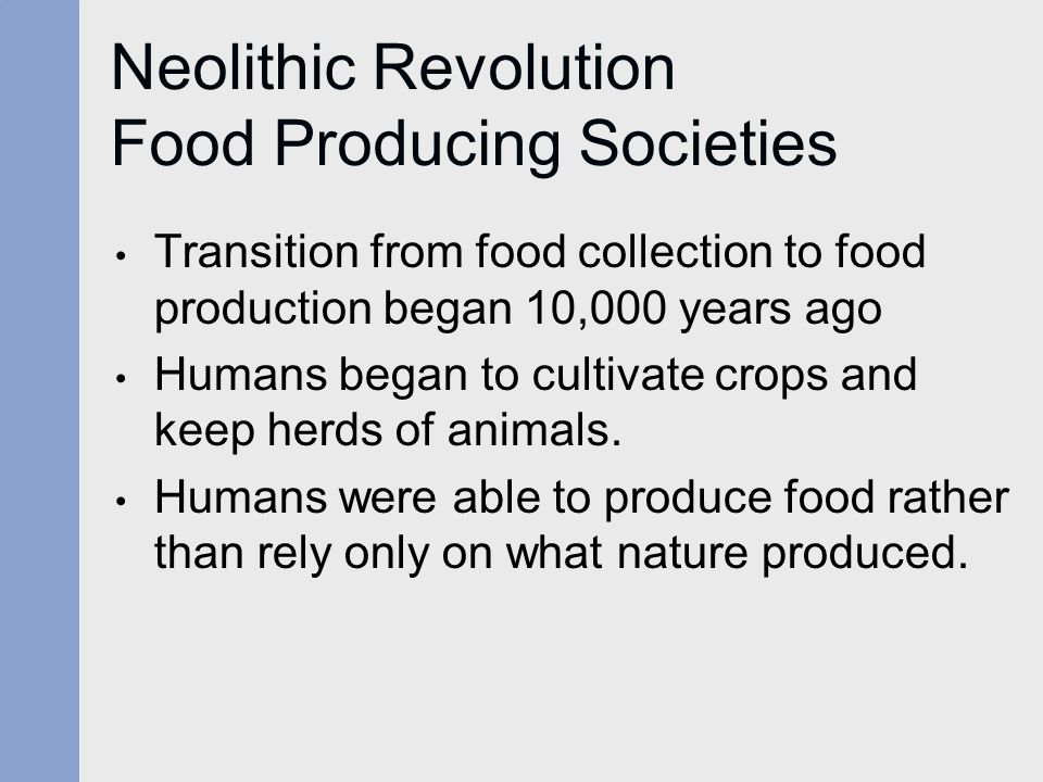 Neolithic Revolution Food Producing Societies Transition from food collection to food production began 10,000 years ago Humans began to cultivate crop