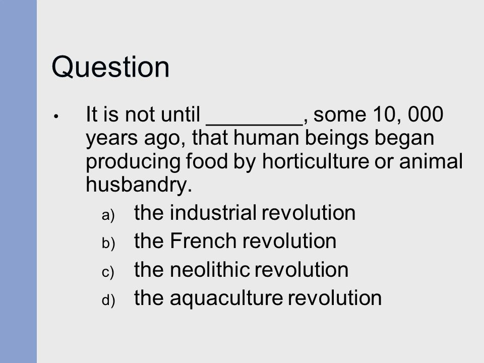 Question It is not until ________, some 10, 000 years ago, that human beings began producing food by horticulture or animal husbandry. a) the industri