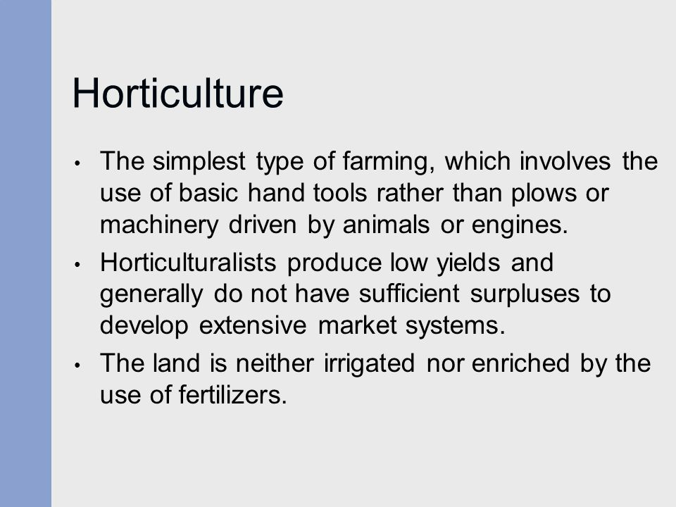 Horticulture The simplest type of farming, which involves the use of basic hand tools rather than plows or machinery driven by animals or engines. Hor