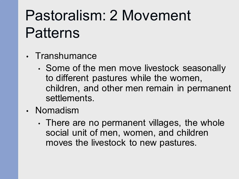 Pastoralism: 2 Movement Patterns Transhumance Some of the men move livestock seasonally to different pastures while the women, children, and other men remain in permanent settlements.