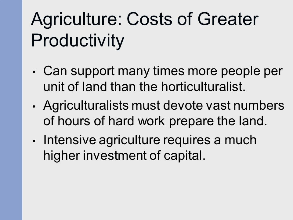 Agriculture: Costs of Greater Productivity Can support many times more people per unit of land than the horticulturalist. Agriculturalists must devote