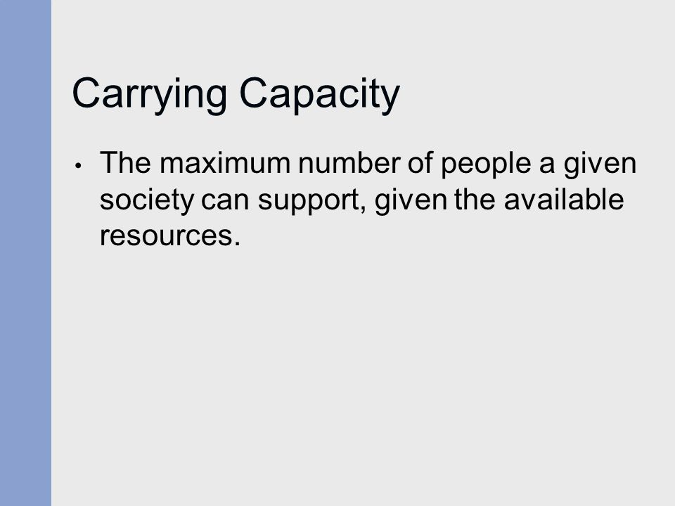 Carrying Capacity The maximum number of people a given society can support, given the available resources.