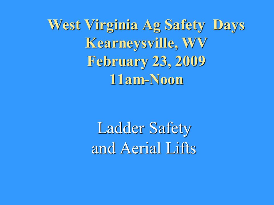 West Virginia Ag Safety Days Kearneysville, WV February 23, 2009 11am-Noon Ladder Safety and Aerial Lifts