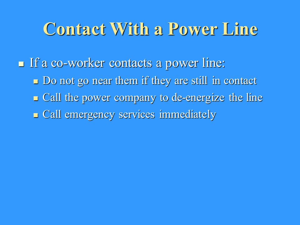 Contact With a Power Line If a co-worker contacts a power line: If a co-worker contacts a power line: Do not go near them if they are still in contact Do not go near them if they are still in contact Call the power company to de-energize the line Call the power company to de-energize the line Call emergency services immediately Call emergency services immediately