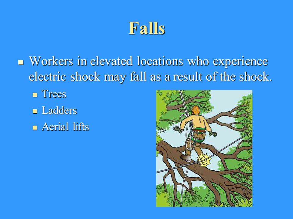 Falls Workers in elevated locations who experience electric shock may fall as a result of the shock.
