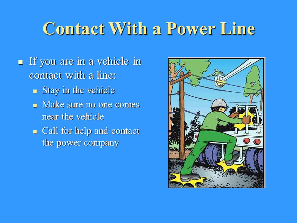 Contact With a Power Line If you are in a vehicle in contact with a line: If you are in a vehicle in contact with a line: Stay in the vehicle Stay in
