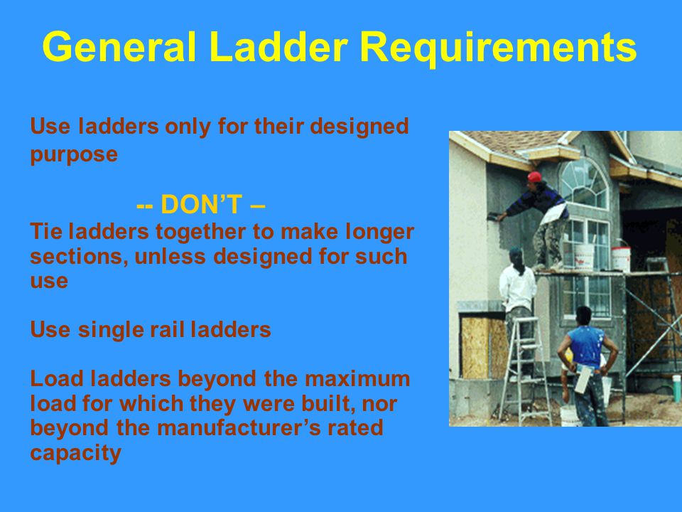 Use ladders only for their designed purpose -- DON'T – Tie ladders together to make longer sections, unless designed for such use Use single rail ladd