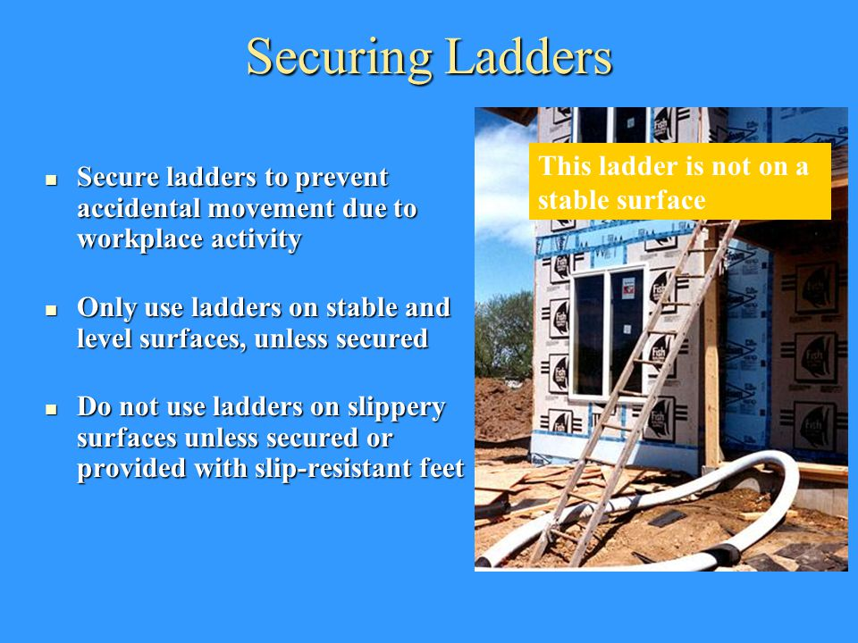 Securing Ladders Secure ladders to prevent accidental movement due to workplace activity Secure ladders to prevent accidental movement due to workplac