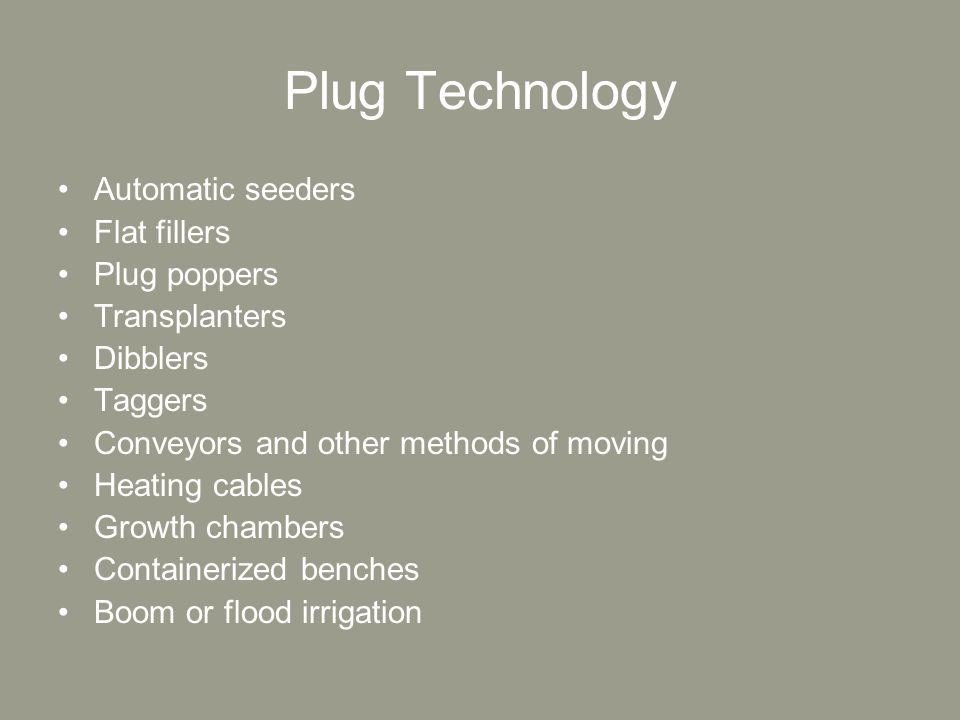 Plug Technology Automatic seeders Flat fillers Plug poppers Transplanters Dibblers Taggers Conveyors and other methods of moving Heating cables Growth chambers Containerized benches Boom or flood irrigation
