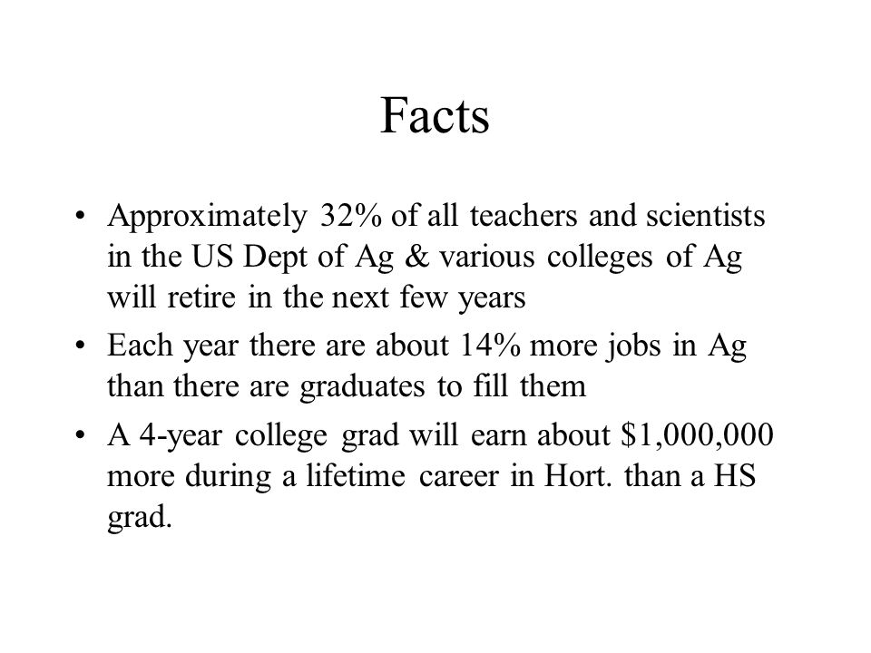 Facts Approximately 32% of all teachers and scientists in the US Dept of Ag & various colleges of Ag will retire in the next few years Each year there
