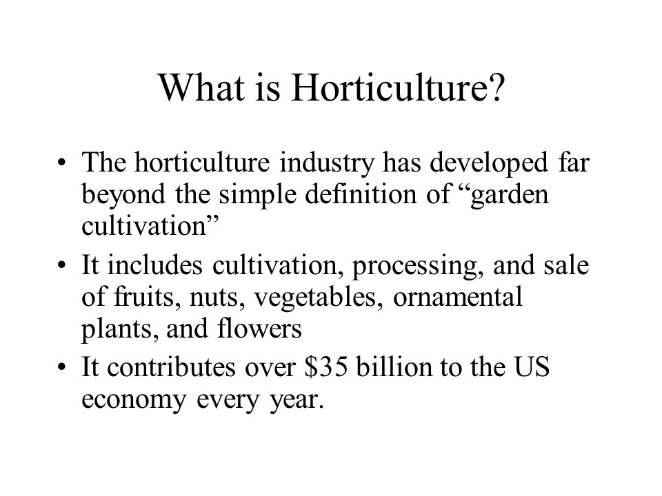 """What is Horticulture? The horticulture industry has developed far beyond the simple definition of """"garden cultivation"""" It includes cultivation, proces"""
