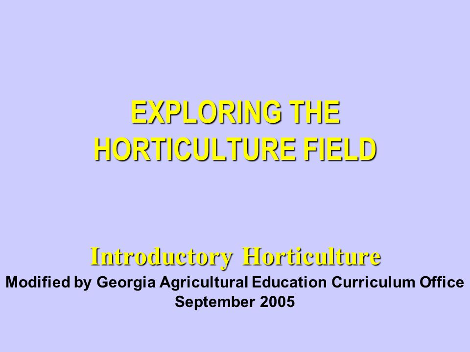 EXPLORING THE HORTICULTURE FIELD Introductory Horticulture Modified by Georgia Agricultural Education Curriculum Office September 2005