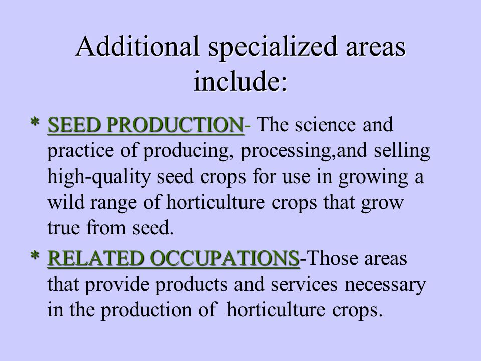 Additional specialized areas include: *SEED PRODUCTION *SEED PRODUCTION- The science and practice of producing, processing,and selling high-quality seed crops for use in growing a wild range of horticulture crops that grow true from seed.