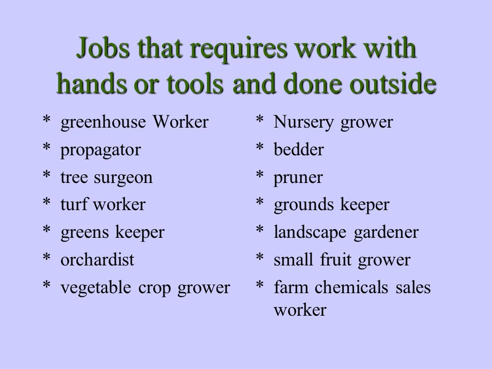 Jobs that requires work with hands or tools and done outside *greenhouse Worker *propagator *tree surgeon *turf worker *greens keeper *orchardist *vegetable crop grower *Nursery grower *bedder *pruner *grounds keeper *landscape gardener *small fruit grower *farm chemicals sales worker