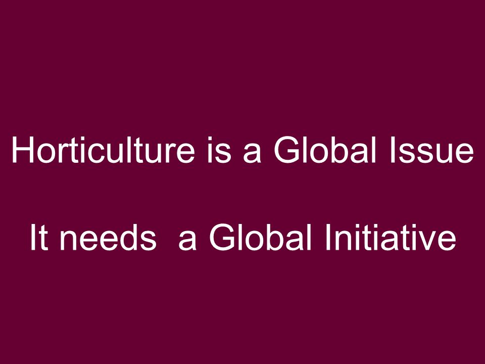 Global Horticulture Initiative www.globalhort.org Growing for Health and Prosperity Horticulture is a Global Issue It needs a Global Initiative