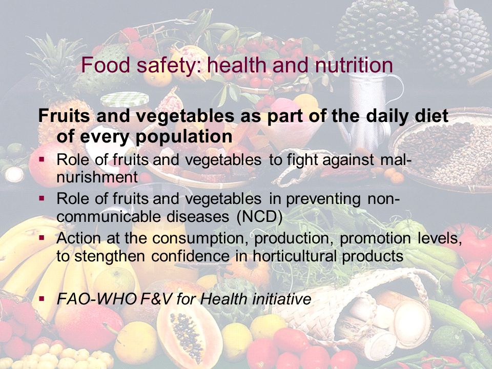 Global Horticulture Initiative www.globalhort.org Growing for Health and Prosperity Food safety: health and nutrition Fruits and vegetables as part of the daily diet of every population  Role of fruits and vegetables to fight against mal- nurishment  Role of fruits and vegetables in preventing non- communicable diseases (NCD)  Action at the consumption, production, promotion levels, to stengthen confidence in horticultural products  FAO-WHO F&V for Health initiative