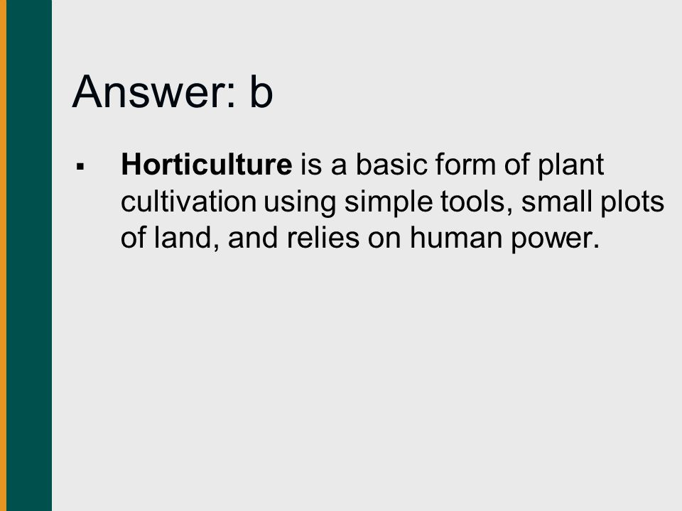Answer: b  Horticulture is a basic form of plant cultivation using simple tools, small plots of land, and relies on human power.