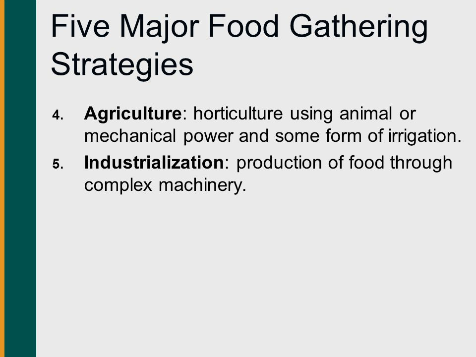 Five Major Food Gathering Strategies 4. Agriculture: horticulture using animal or mechanical power and some form of irrigation. 5. Industrialization: