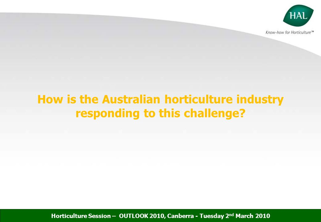 Role of HAL - R&D Role of HAC - Policy Information sharing/ collaboration NRM Strategy VISION: Position the Australian Horticulture industry as a good environmental steward Horticulture Session – OUTLOOK 2010, Canberra - Tuesday 2 nd March 2010 HAL Environment Portfolio