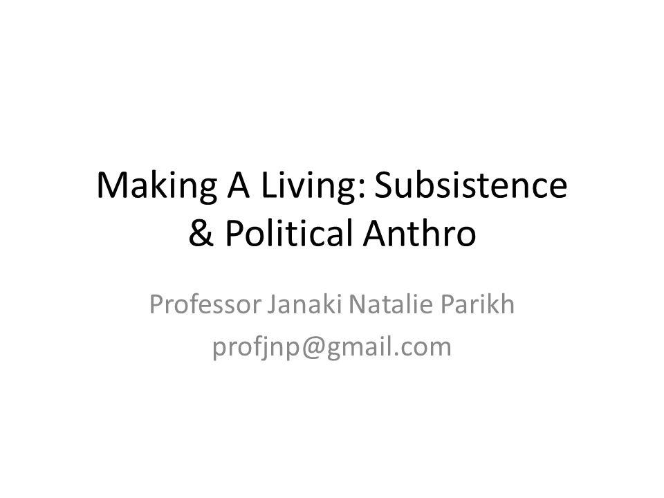 Making A Living: Subsistence & Political Anthro Professor Janaki Natalie Parikh profjnp@gmail.com