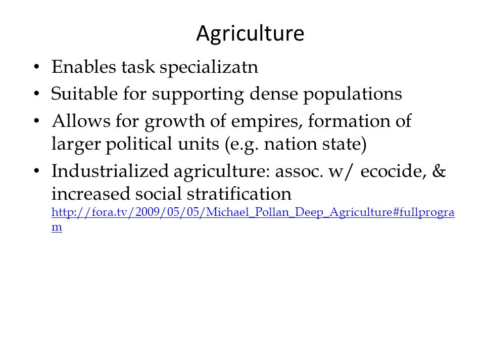 Agriculture Enables task specializatn Suitable for supporting dense populations Allows for growth of empires, formation of larger political units (e.g.