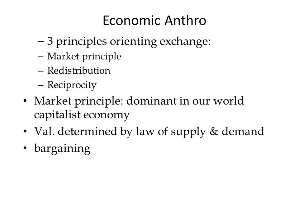 Economic Anthro – 3 principles orienting exchange: – Market principle – Redistribution – Reciprocity Market principle: dominant in our world capitalist economy Val.
