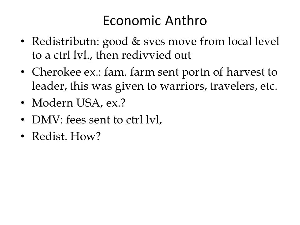 Economic Anthro Redistributn: good & svcs move from local level to a ctrl lvl., then redivvied out Cherokee ex.: fam.