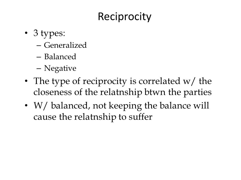 Reciprocity 3 types: – Generalized – Balanced – Negative The type of reciprocity is correlated w/ the closeness of the relatnship btwn the parties W/ balanced, not keeping the balance will cause the relatnship to suffer