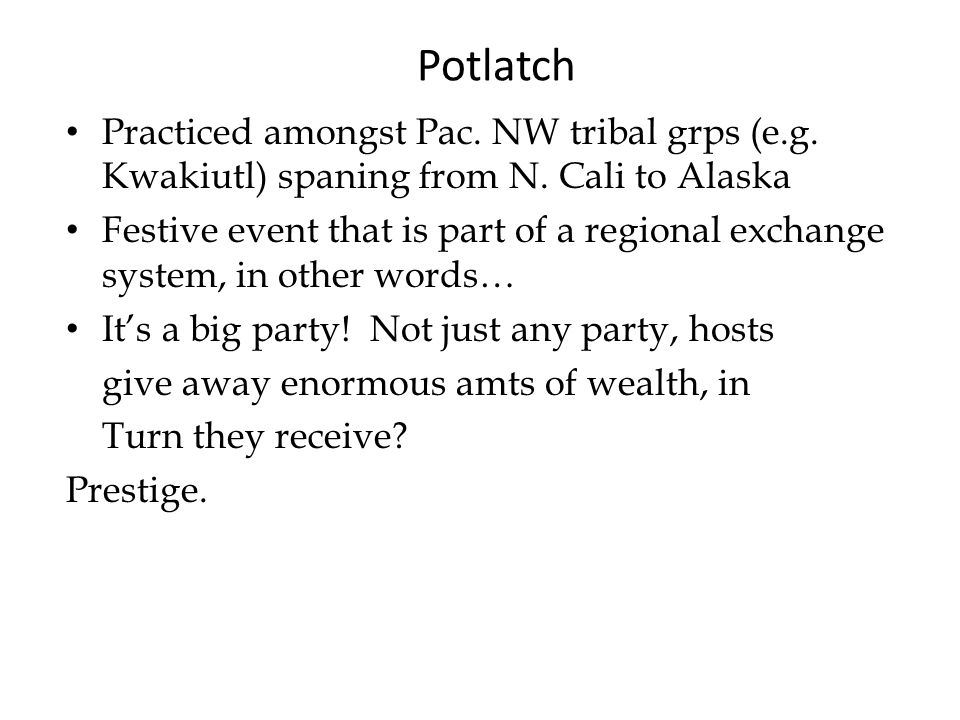 Potlatch Practiced amongst Pac. NW tribal grps (e.g.