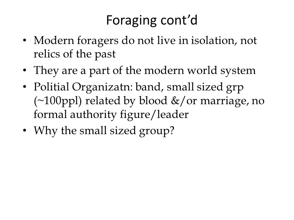 Foraging cont'd Modern foragers do not live in isolation, not relics of the past They are a part of the modern world system Politial Organizatn: band, small sized grp (~100ppl) related by blood &/or marriage, no formal authority figure/leader Why the small sized group?