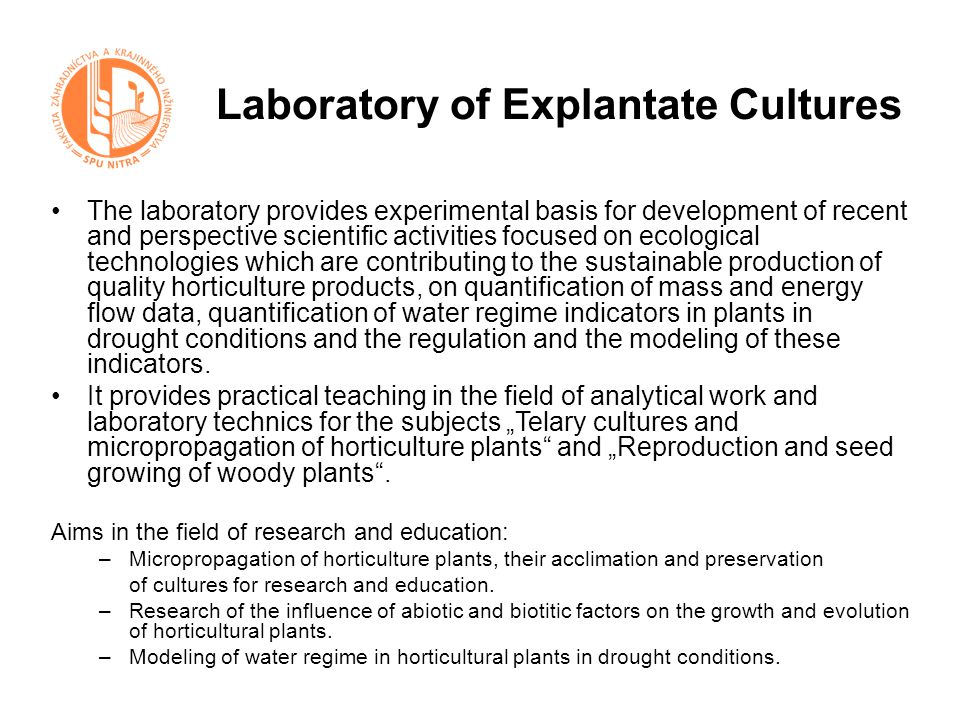 Laboratory of Explantate Cultures The laboratory provides experimental basis for development of recent and perspective scientific activities focused on ecological technologies which are contributing to the sustainable production of quality horticulture products, on quantification of mass and energy flow data, quantification of water regime indicators in plants in drought conditions and the regulation and the modeling of these indicators.