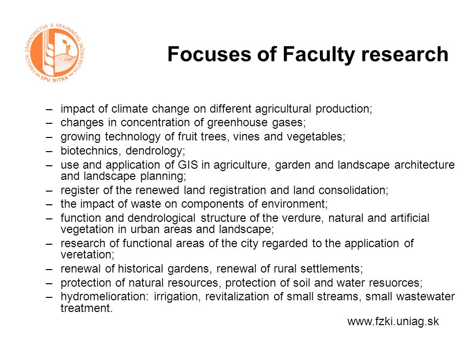 Focuses of Faculty research –impact of climate change on different agricultural production; –changes in concentration of greenhouse gases; –growing technology of fruit trees, vines and vegetables; –biotechnics, dendrology; –use and application of GIS in agriculture, garden and landscape architecture and landscape planning; –register of the renewed land registration and land consolidation; –the impact of waste on components of environment; –function and dendrological structure of the verdure, natural and artificial vegetation in urban areas and landscape; –research of functional areas of the city regarded to the application of veretation; –renewal of historical gardens, renewal of rural settlements; –protection of natural resources, protection of soil and water resuorces; –hydromelioration: irrigation, revitalization of small streams, small wastewater treatment.