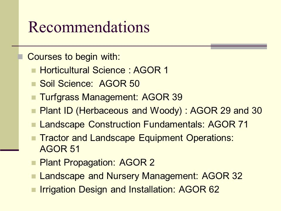 Recommendations Courses to begin with: Horticultural Science : AGOR 1 Soil Science: AGOR 50 Turfgrass Management: AGOR 39 Plant ID (Herbaceous and Woody) : AGOR 29 and 30 Landscape Construction Fundamentals: AGOR 71 Tractor and Landscape Equipment Operations: AGOR 51 Plant Propagation: AGOR 2 Landscape and Nursery Management: AGOR 32 Irrigation Design and Installation: AGOR 62
