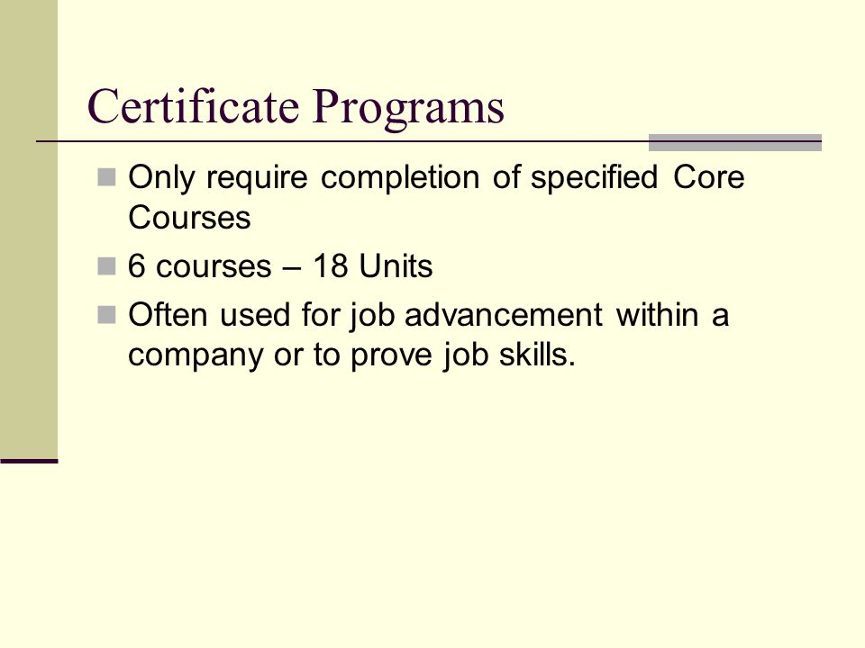Certificate Programs Only require completion of specified Core Courses 6 courses – 18 Units Often used for job advancement within a company or to prove job skills.