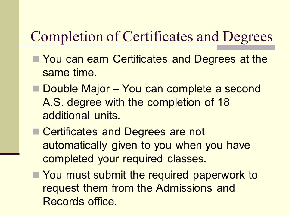Completion of Certificates and Degrees You can earn Certificates and Degrees at the same time.