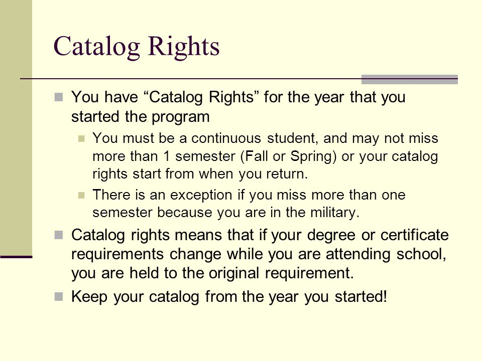 Catalog Rights You have Catalog Rights for the year that you started the program You must be a continuous student, and may not miss more than 1 semester (Fall or Spring) or your catalog rights start from when you return.