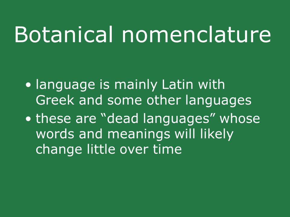 Botanical nomenclature language is mainly Latin with Greek and some other languages these are dead languages whose words and meanings will likely change little over time