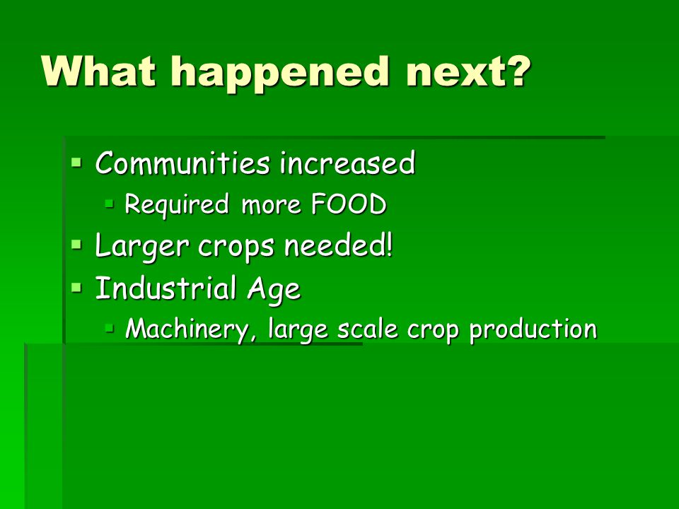 What happened next. Communities increased  Required more FOOD  Larger crops needed.