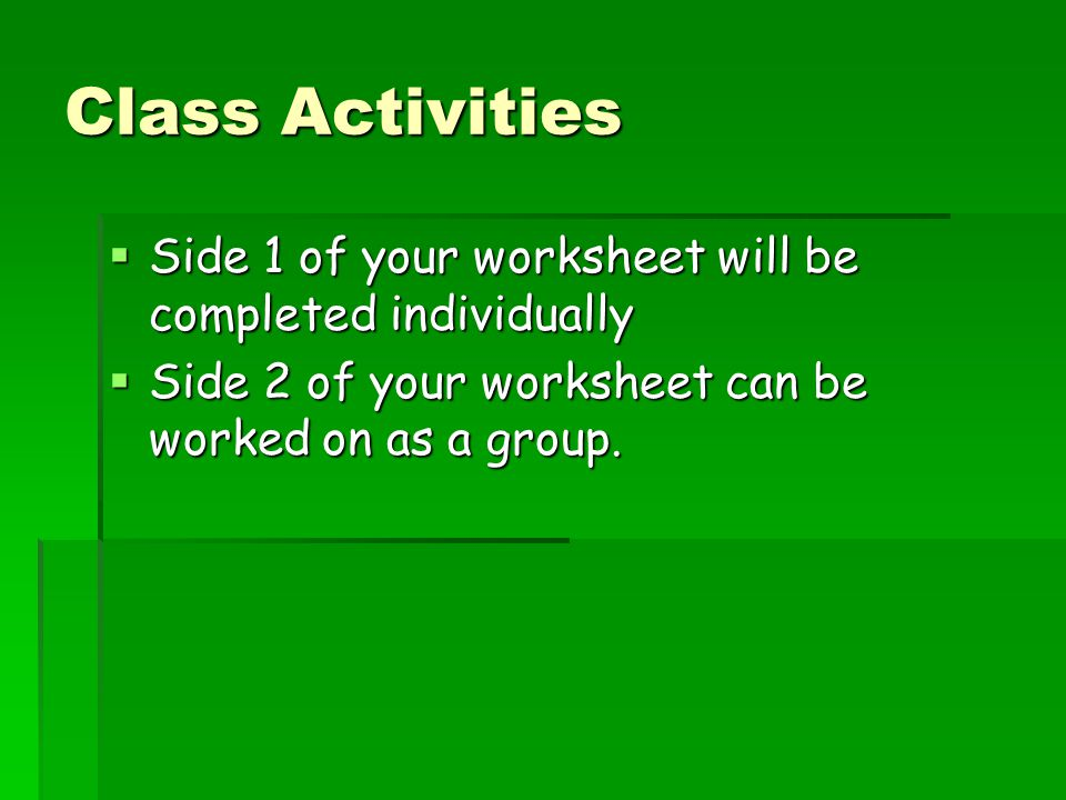 Class Activities  Side 1 of your worksheet will be completed individually  Side 2 of your worksheet can be worked on as a group.