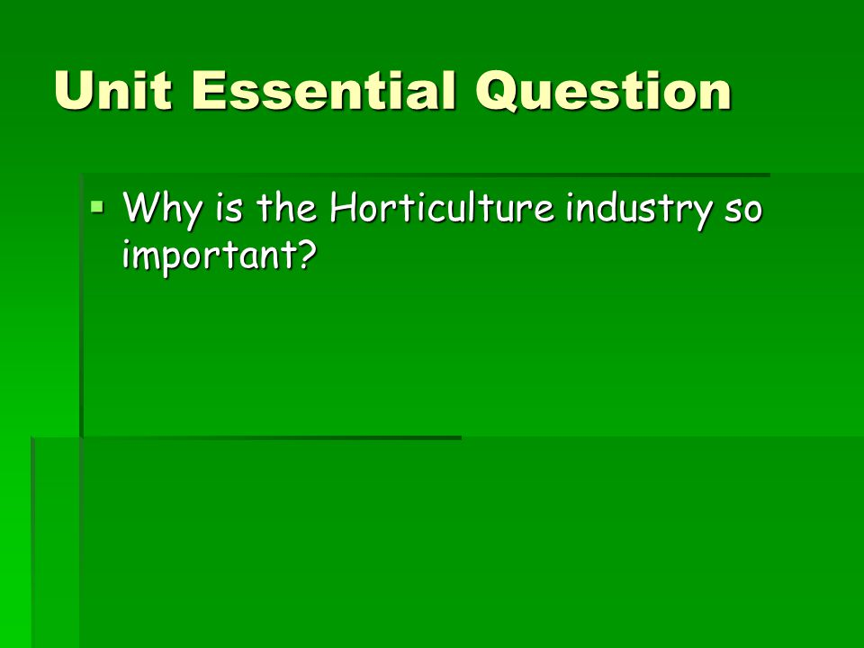 Unit Essential Question  Why is the Horticulture industry so important?