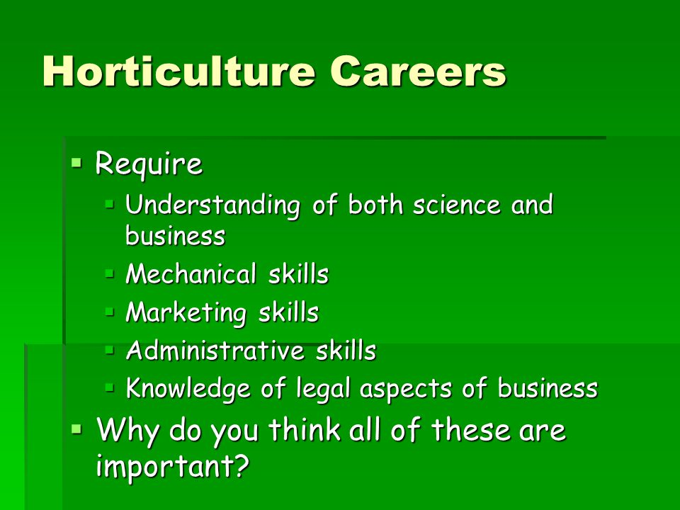 Horticulture Careers  Require  Understanding of both science and business  Mechanical skills  Marketing skills  Administrative skills  Knowledge of legal aspects of business  Why do you think all of these are important?