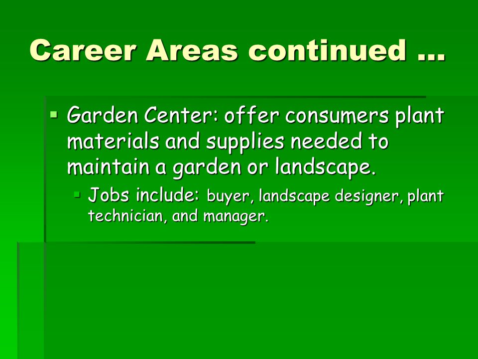 Career Areas continued …  Garden Center: offer consumers plant materials and supplies needed to maintain a garden or landscape.