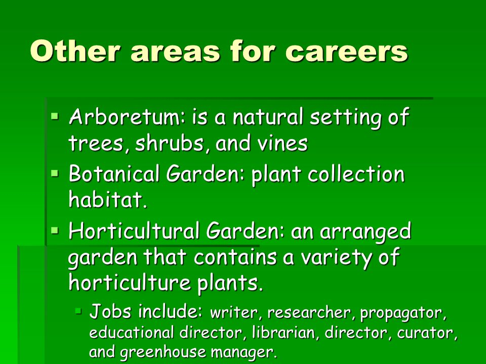 Other areas for careers  Arboretum: is a natural setting of trees, shrubs, and vines  Botanical Garden: plant collection habitat.
