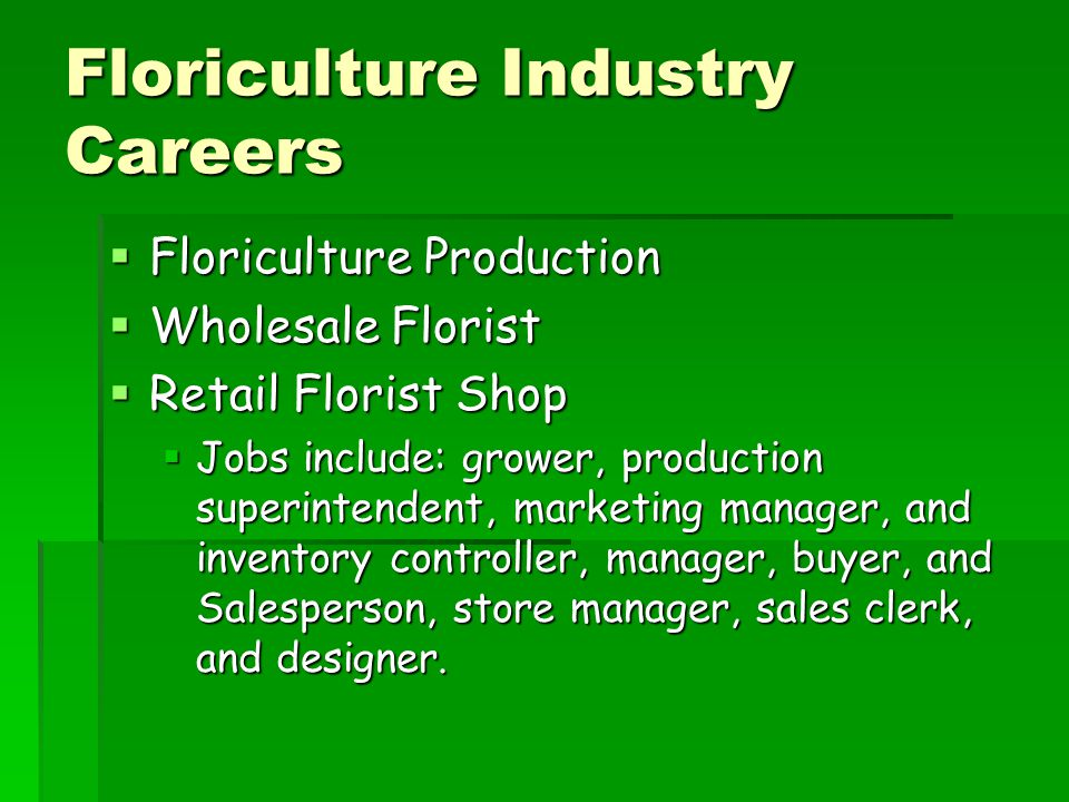 Floriculture Industry Careers  Floriculture Production  Wholesale Florist  Retail Florist Shop  Jobs include: grower, production superintendent, marketing manager, and inventory controller, manager, buyer, and Salesperson, store manager, sales clerk, and designer.